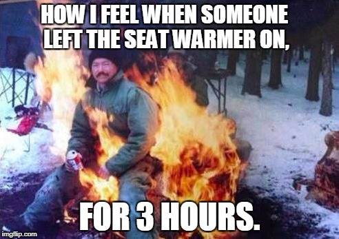 LIGAF Meme | HOW I FEEL WHEN SOMEONE LEFT THE SEAT WARMER ON, FOR 3 HOURS. | image tagged in memes,ligaf | made w/ Imgflip meme maker