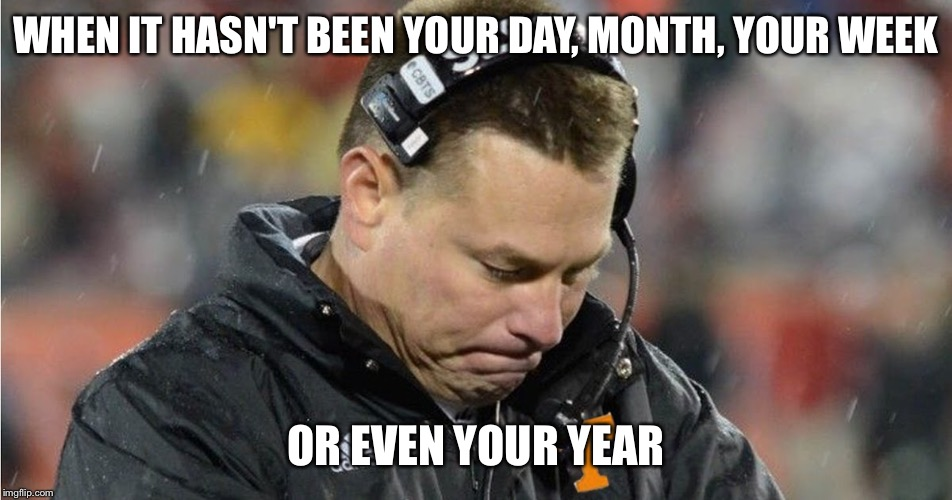 WHEN IT HASN'T BEEN YOUR DAY, MONTH, YOUR WEEK OR EVEN YOUR YEAR | image tagged in tennessee,football,butch jones | made w/ Imgflip meme maker