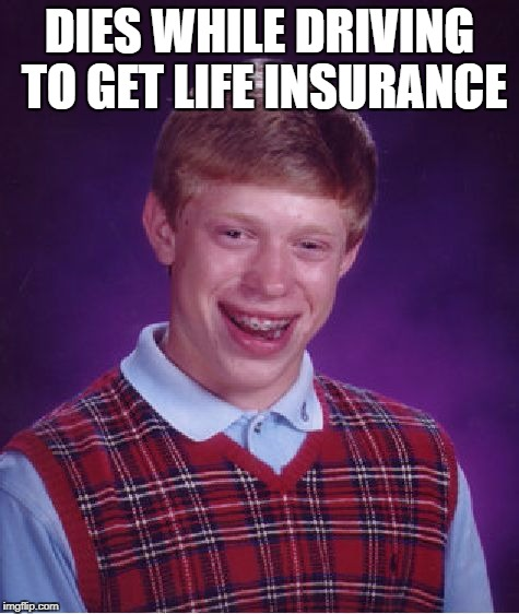 Bad Luck Brian Meme | DIES WHILE DRIVING TO GET LIFE INSURANCE | image tagged in memes,bad luck brian | made w/ Imgflip meme maker