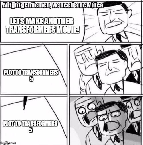 Alright Gentlemen We Need A New Idea Meme | LETS MAKE ANOTHER TRANSFORMERS MOVIE! PLOT TO TRANSFORMERS 5 PLOT TO TRANSFORMERS 5 | image tagged in memes,alright gentlemen we need a new idea | made w/ Imgflip meme maker