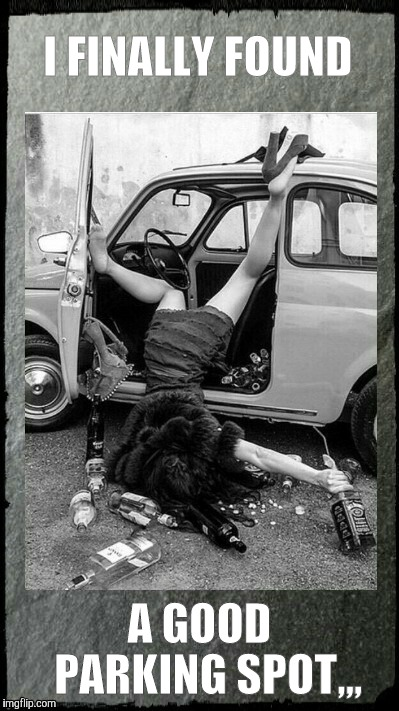 Drunken Lady on a Sunday Morning,,, | I FINALLY FOUND A GOOD     PARKING SPOT,,, | image tagged in drunken lady on a sunday morning   | made w/ Imgflip meme maker