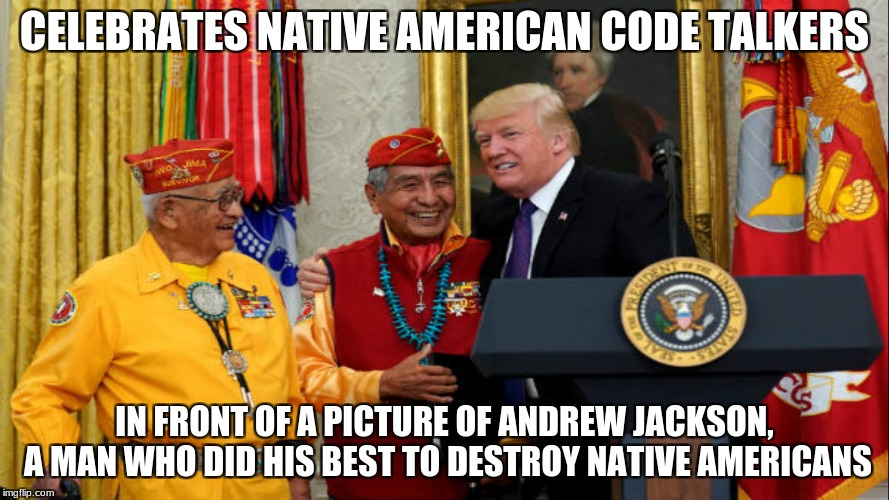 CELEBRATES NATIVE AMERICAN CODE TALKERS IN FRONT OF A PICTURE OF ANDREW JACKSON, A MAN WHO DID HIS BEST TO DESTROY NATIVE AMERICANS | image tagged in code,donald trump | made w/ Imgflip meme maker
