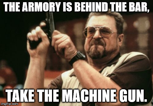 Am I The Only One Around Here Meme | THE ARMORY IS BEHIND THE BAR, TAKE THE MACHINE GUN. | image tagged in memes,am i the only one around here | made w/ Imgflip meme maker