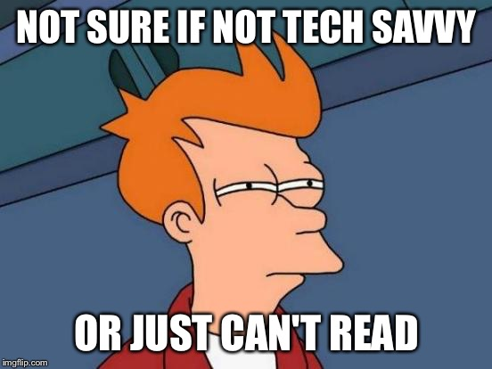 Futurama Fry Meme | NOT SURE IF NOT TECH SAVVY OR JUST CAN'T READ | image tagged in memes,futurama fry,AdviceAnimals | made w/ Imgflip meme maker