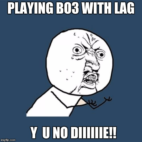 Y U No Meme | PLAYING BO3 WITH LAG Y  U NO DIIIIIIE!! | image tagged in memes,y u no | made w/ Imgflip meme maker