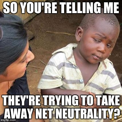 Third World Skeptical Kid Meme | SO YOU'RE TELLING ME THEY'RE TRYING TO TAKE AWAY NET NEUTRALITY? | image tagged in memes,third world skeptical kid | made w/ Imgflip meme maker
