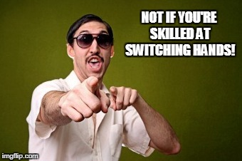 NOT IF YOU'RE SKILLED AT SWITCHING HANDS! | made w/ Imgflip meme maker