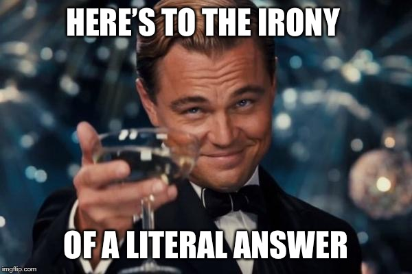 Leonardo Dicaprio Cheers Meme | HERE'S TO THE IRONY OF A LITERAL ANSWER | image tagged in memes,leonardo dicaprio cheers | made w/ Imgflip meme maker