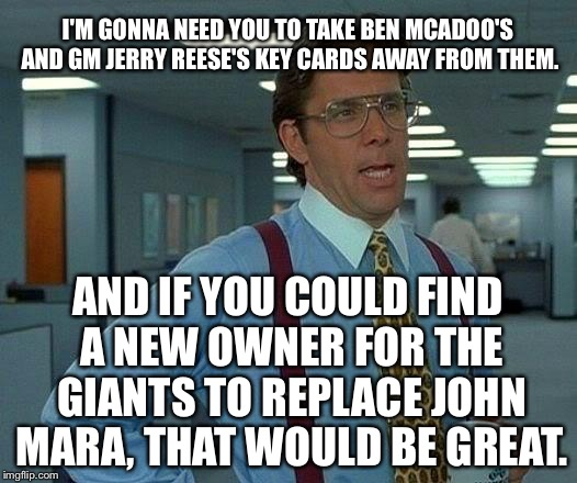 That Would Be Great Meme | I'M GONNA NEED YOU TO TAKE BEN MCADOO'S AND GM JERRY REESE'S KEY CARDS AWAY FROM THEM. AND IF YOU COULD FIND A NEW OWNER FOR THE GIANTS TO R | image tagged in memes,that would be great,new york giants,ben mcadoo fired,john mara,eli manning | made w/ Imgflip meme maker