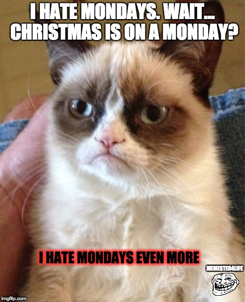 Mondays... | I HATE MONDAYS. WAIT... CHRISTMAS IS ON A MONDAY? I HATE MONDAYS EVEN MORE MEMESTER4LIFE | image tagged in memes,grumpy cat,mondays | made w/ Imgflip meme maker
