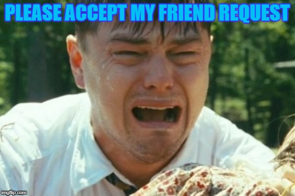 PLEASE ACCEPT MY FRIEND REQUEST | made w/ Imgflip meme maker