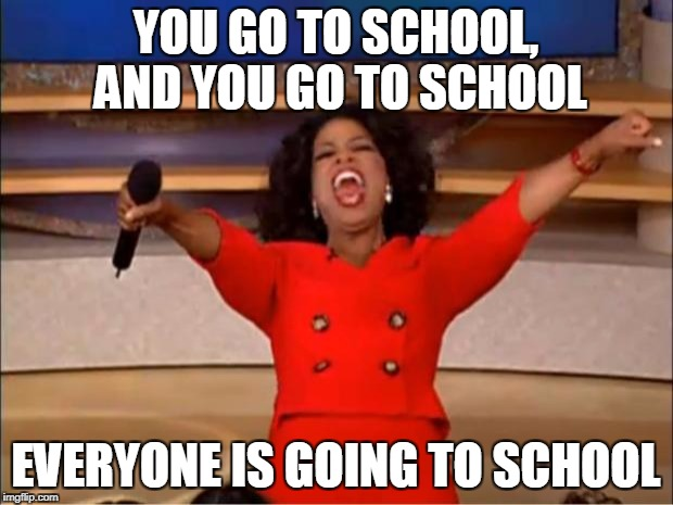 Oprah You Get A Meme | YOU GO TO SCHOOL, AND YOU GO TO SCHOOL EVERYONE IS GOING TO SCHOOL | image tagged in memes,oprah you get a | made w/ Imgflip meme maker