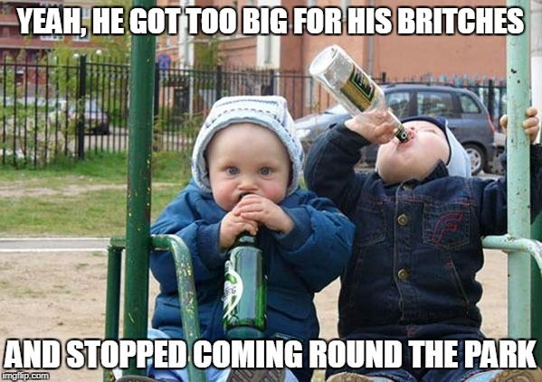 YEAH, HE GOT TOO BIG FOR HIS BRITCHES AND STOPPED COMING ROUND THE PARK | made w/ Imgflip meme maker