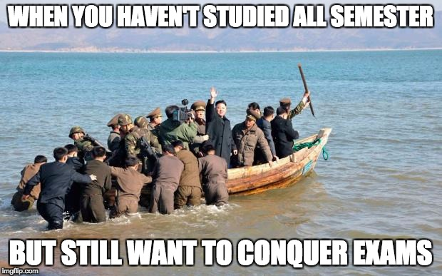 north korea  | WHEN YOU HAVEN'T STUDIED ALL SEMESTER BUT STILL WANT TO CONQUER EXAMS | image tagged in north korea | made w/ Imgflip meme maker