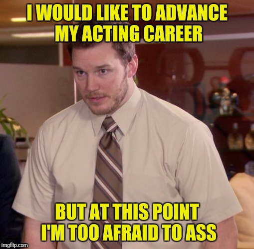 I WOULD LIKE TO ADVANCE MY ACTING CAREER BUT AT THIS POINT I'M TOO AFRAID TO ASS | made w/ Imgflip meme maker