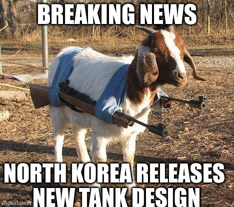 Goat Tank | BREAKING NEWS NORTH KOREA RELEASES NEW TANK DESIGN | image tagged in goat tank | made w/ Imgflip meme maker