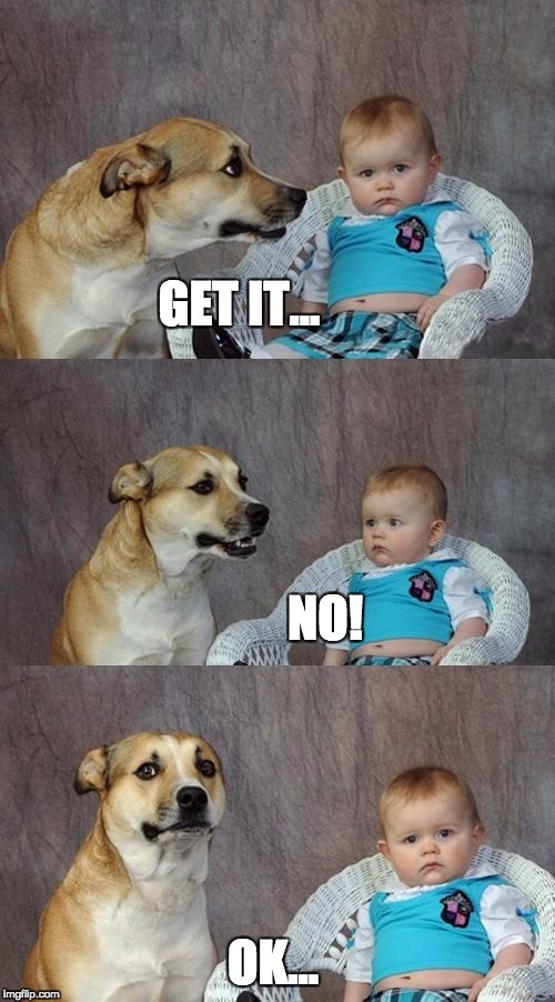 Dad Joke Dog Meme | GET IT... NO! OK... | image tagged in memes,dad joke dog | made w/ Imgflip meme maker