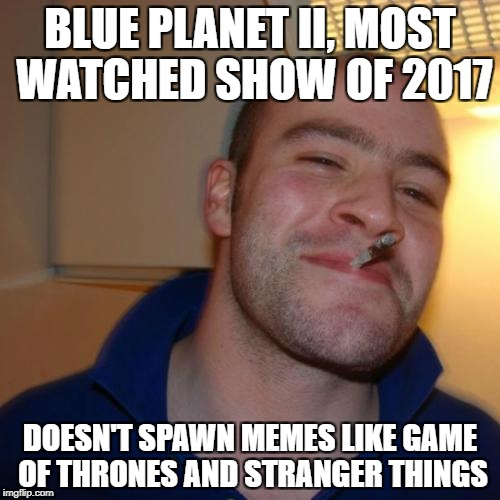 GGG | BLUE PLANET II, MOST WATCHED SHOW OF 2017 DOESN'T SPAWN MEMES LIKE GAME OF THRONES AND STRANGER THINGS | image tagged in ggg,AdviceAnimals | made w/ Imgflip meme maker