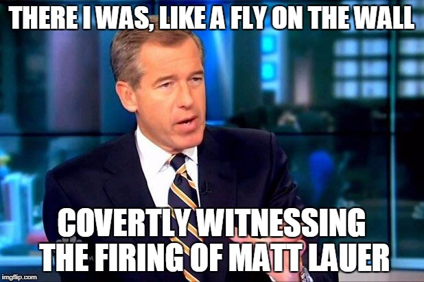 Brian Williams Was There 2 | THERE I WAS, LIKE A FLY ON THE WALL COVERTLY WITNESSING THE FIRING OF MATT LAUER | image tagged in memes,brian williams was there 2,matt lauer,media,sexual harassment | made w/ Imgflip meme maker