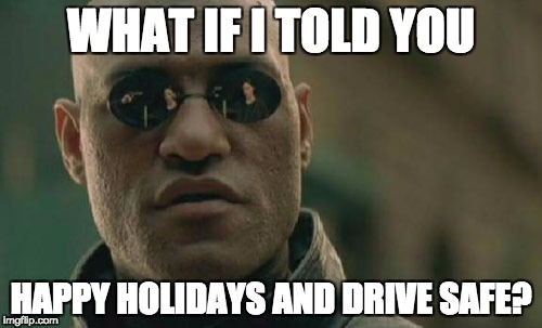 Matrix Morpheus Meme | WHAT IF I TOLD YOU HAPPY HOLIDAYS AND DRIVE SAFE? | image tagged in memes,matrix morpheus | made w/ Imgflip meme maker