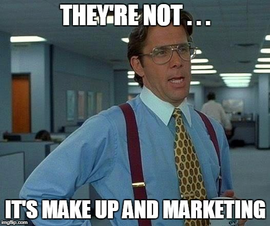 That Would Be Great Meme | THEY'RE NOT . . . IT'S MAKE UP AND MARKETING | image tagged in memes,that would be great | made w/ Imgflip meme maker