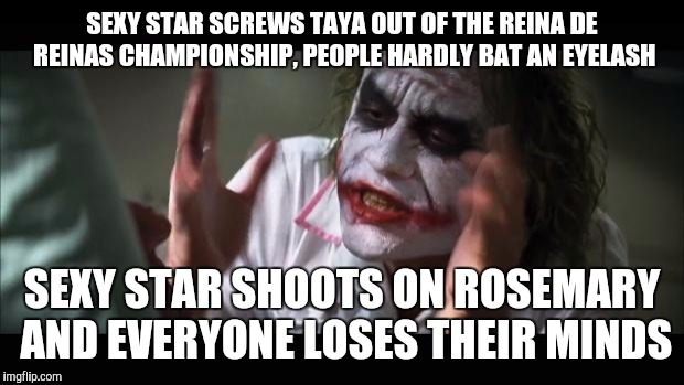And everybody loses their minds Meme | SEXY STAR SCREWS TAYA OUT OF THE REINA DE REINAS CHAMPIONSHIP, PEOPLE HARDLY BAT AN EYELASH SEXY STAR SHOOTS ON ROSEMARY AND EVERYONE LOSES  | image tagged in memes,and everybody loses their minds | made w/ Imgflip meme maker