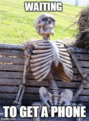 THE WAIT IS OVER FOR MEEEEEEEEEEEEEEEEEEEEE | WAITING TO GET A PHONE | image tagged in memes,waiting skeleton | made w/ Imgflip meme maker