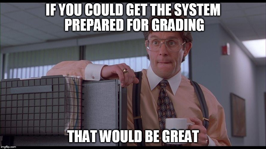 IF YOU COULD GET THE SYSTEM PREPARED FOR GRADING THAT WOULD BE GREAT | image tagged in grades | made w/ Imgflip meme maker