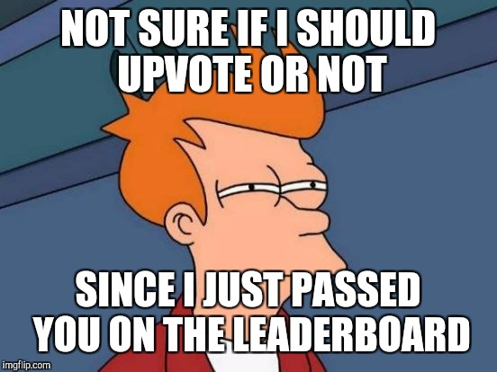 Futurama Fry Meme | NOT SURE IF I SHOULD UPVOTE OR NOT SINCE I JUST PASSED YOU ON THE LEADERBOARD | image tagged in memes,futurama fry | made w/ Imgflip meme maker