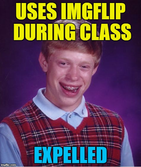 Bad Luck Brian Meme | USES IMGFLIP DURING CLASS EXPELLED | image tagged in memes,bad luck brian | made w/ Imgflip meme maker