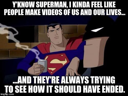 Batman And Superman Meme |  Y'KNOW SUPERMAN, I KINDA FEEL LIKE PEOPLE MAKE VIDEOS OF US AND OUR LIVES... ...AND THEY'RE ALWAYS TRYING TO SEE HOW IT SHOULD HAVE ENDED. | image tagged in memes,batman and superman | made w/ Imgflip meme maker