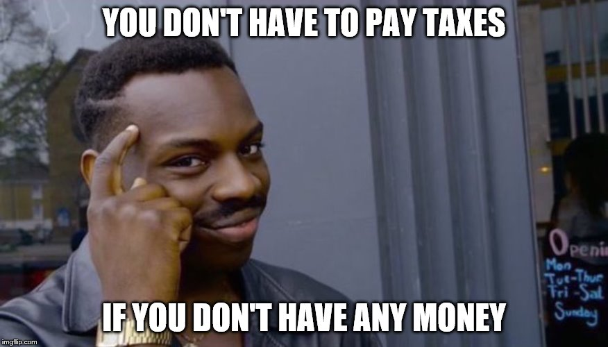 Roll Safe Think About It Meme | YOU DON'T HAVE TO PAY TAXES IF YOU DON'T HAVE ANY MONEY | image tagged in can't blank if you don't blank | made w/ Imgflip meme maker