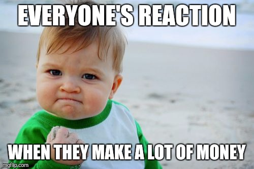 Success Kid Original | EVERYONE'S REACTION WHEN THEY MAKE A LOT OF MONEY | image tagged in memes,success kid original | made w/ Imgflip meme maker
