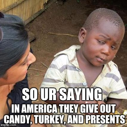 Third World Skeptical Kid Meme | SO UR SAYING IN AMERICA THEY GIVE OUT CANDY, TURKEY, AND PRESENTS | image tagged in memes,third world skeptical kid | made w/ Imgflip meme maker