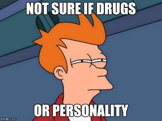 Futurama Fry Meme | NOT SURE IF DRUGS OR PERSONALITY | image tagged in memes,futurama fry | made w/ Imgflip meme maker