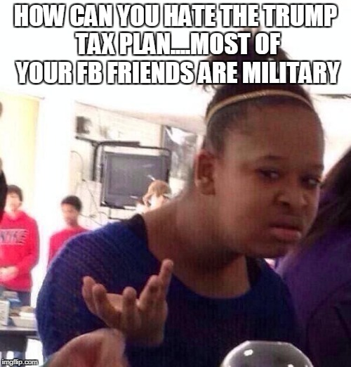Black Girl Wat Meme | HOW CAN YOU HATE THE TRUMP TAX PLAN....MOST OF YOUR FB FRIENDS ARE MILITARY | image tagged in memes,black girl wat | made w/ Imgflip meme maker