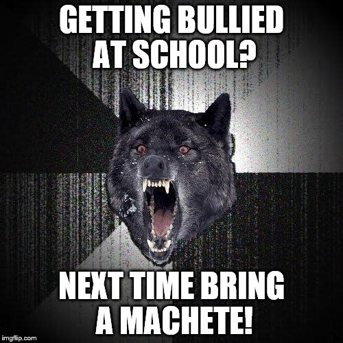 Insanity Wolf Meme | GETTING BULLIED AT SCHOOL? NEXT TIME BRING A MACHETE! | image tagged in memes,insanity wolf | made w/ Imgflip meme maker
