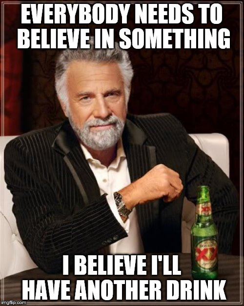 The Most Interesting Man In The World Meme | EVERYBODY NEEDS TO BELIEVE IN SOMETHING I BELIEVE I'LL HAVE ANOTHER DRINK | image tagged in memes,the most interesting man in the world | made w/ Imgflip meme maker