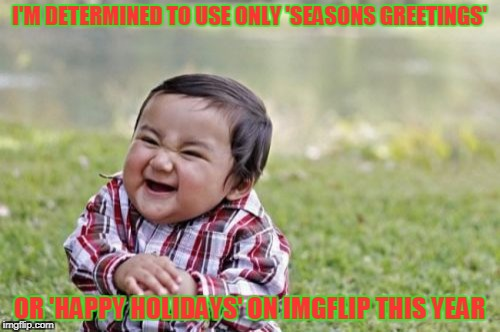Evil Toddler Meme | I'M DETERMINED TO USE ONLY 'SEASONS GREETINGS' OR 'HAPPY HOLIDAYS' ON IMGFLIP THIS YEAR | image tagged in memes,evil toddler | made w/ Imgflip meme maker