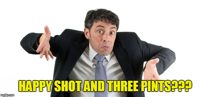 HAPPY SHOT AND THREE PINTS??? | made w/ Imgflip meme maker