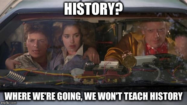 Back To The Future Roads? | HISTORY? WHERE WE'RE GOING, WE WON'T TEACH HISTORY | image tagged in back to the future roads,AdviceAnimals | made w/ Imgflip meme maker