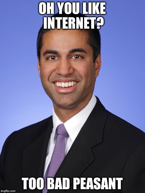 OH YOU LIKE INTERNET? TOO BAD PEASANT | image tagged in ajit pai | made w/ Imgflip meme maker
