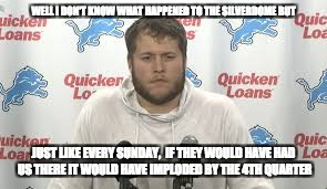 Lions Fans | WELL I DON'T KNOW WHAT HAPPENED TO THE SILVERDOME BUT JUST LIKE EVERY SUNDAY,  IF THEY WOULD HAVE HAD US THERE IT WOULD HAVE IMPLODED BY THE | image tagged in detroit lions,matt stafford,silverdome,detroit,implosion | made w/ Imgflip meme maker