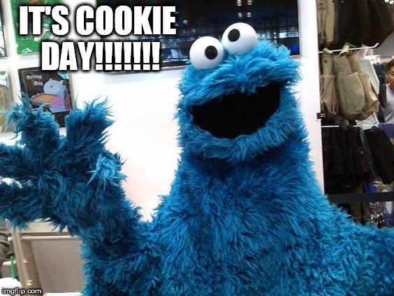 IT'S COOKIE DAY!!!!!!! | image tagged in cookie day | made w/ Imgflip meme maker