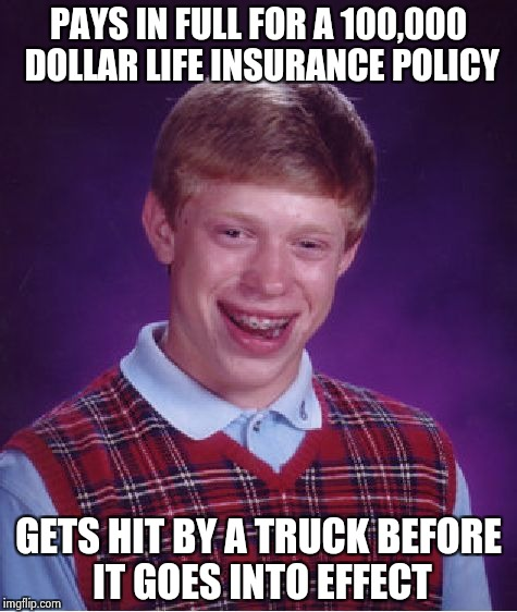 Bad Luck Brian Meme | PAYS IN FULL FOR A 100,000 DOLLAR LIFE INSURANCE POLICY GETS HIT BY A TRUCK BEFORE IT GOES INTO EFFECT | image tagged in memes,bad luck brian | made w/ Imgflip meme maker
