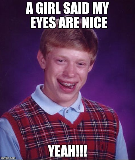 Bad Luck Brian Meme | A GIRL SAID MY EYES ARE NICE YEAH!!! | image tagged in memes,bad luck brian | made w/ Imgflip meme maker