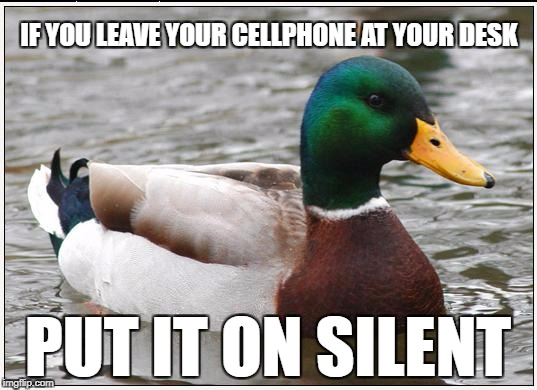 Actual Advice Mallard Meme | IF YOU LEAVE YOUR CELLPHONE AT YOUR DESK PUT IT ON SILENT | image tagged in memes,actual advice mallard,AdviceAnimals | made w/ Imgflip meme maker