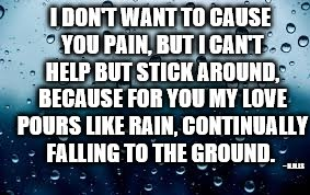 raindrops | I DON'T WANT TO CAUSE YOU PAIN, BUT I CAN'T HELP BUT STICK AROUND, BECAUSE FOR YOU MY LOVE POURS LIKE RAIN, CONTINUALLY FALLING TO THE GROUN | image tagged in raindrops | made w/ Imgflip meme maker