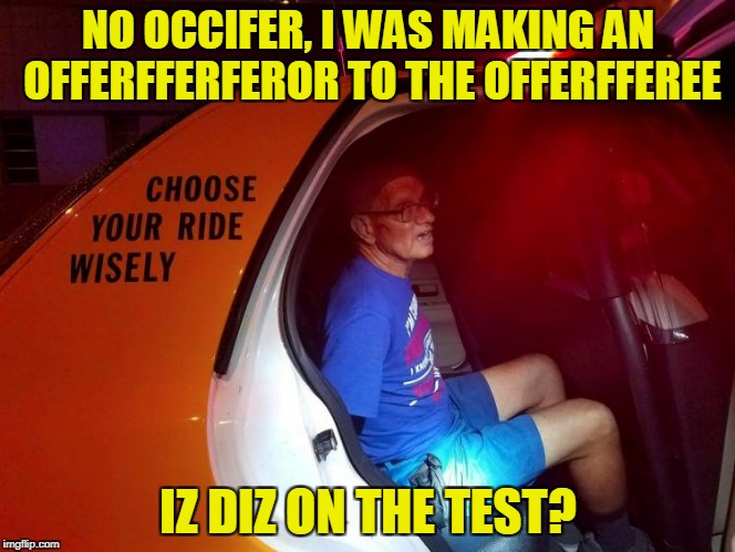 NO OCCIFER, I WAS MAKING AN OFFERFFERFEROR TO THE OFFERFFEREE IZ DIZ ON THE TEST? | made w/ Imgflip meme maker