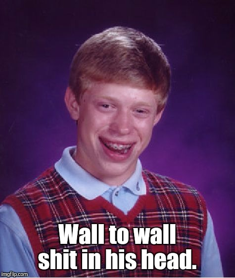 Bad Luck Brian Meme | Wall to wall shit in his head. | image tagged in memes,bad luck brian | made w/ Imgflip meme maker